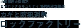 内閣総理大臣認可・ロックセキュリティ共同組合会員・警視庁所管 日本防犯設備士協会会員、カギと防犯対策のロックファクトリー